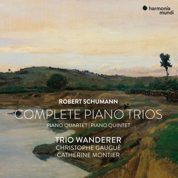 Robert Schumann Complete PIano Trios PIano Quartet Piano Quintet Trio Wanderer Christophe Gaugué Catherine Montier Harmonia Mundi 2021